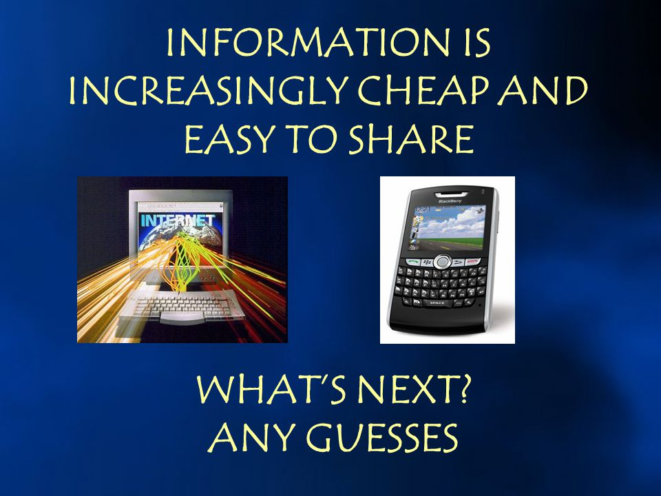 INFORMATION IS INCREASINGLY CHEAP AND EASY TO SHARE