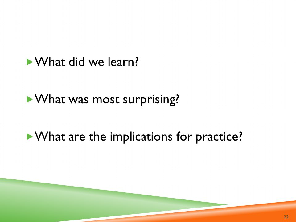 What did we learn What was most surprising What are the implications for practice
