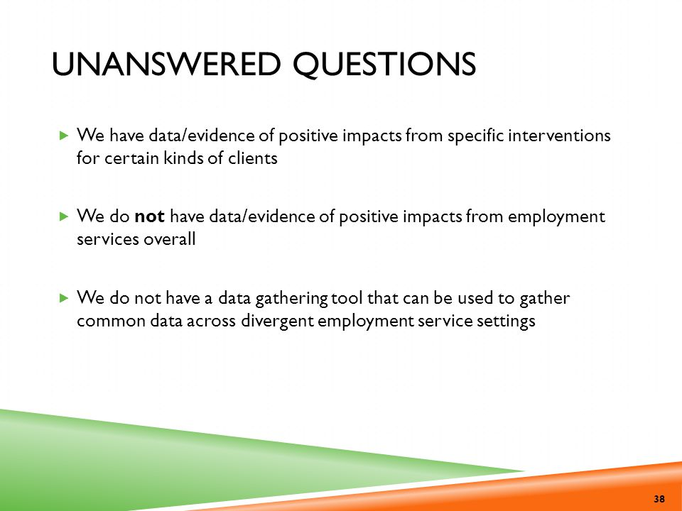 Unanswered Questions We have data/evidence of positive impacts from specific interventions for certain kinds of clients.