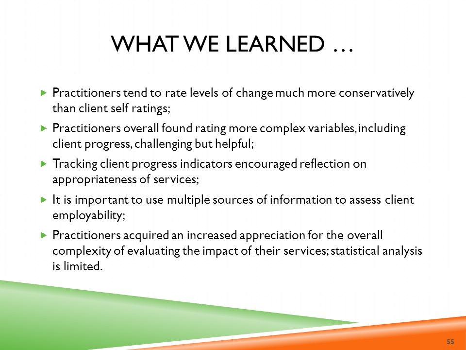 What we learned … Practitioners tend to rate levels of change much more conservatively than client self ratings;
