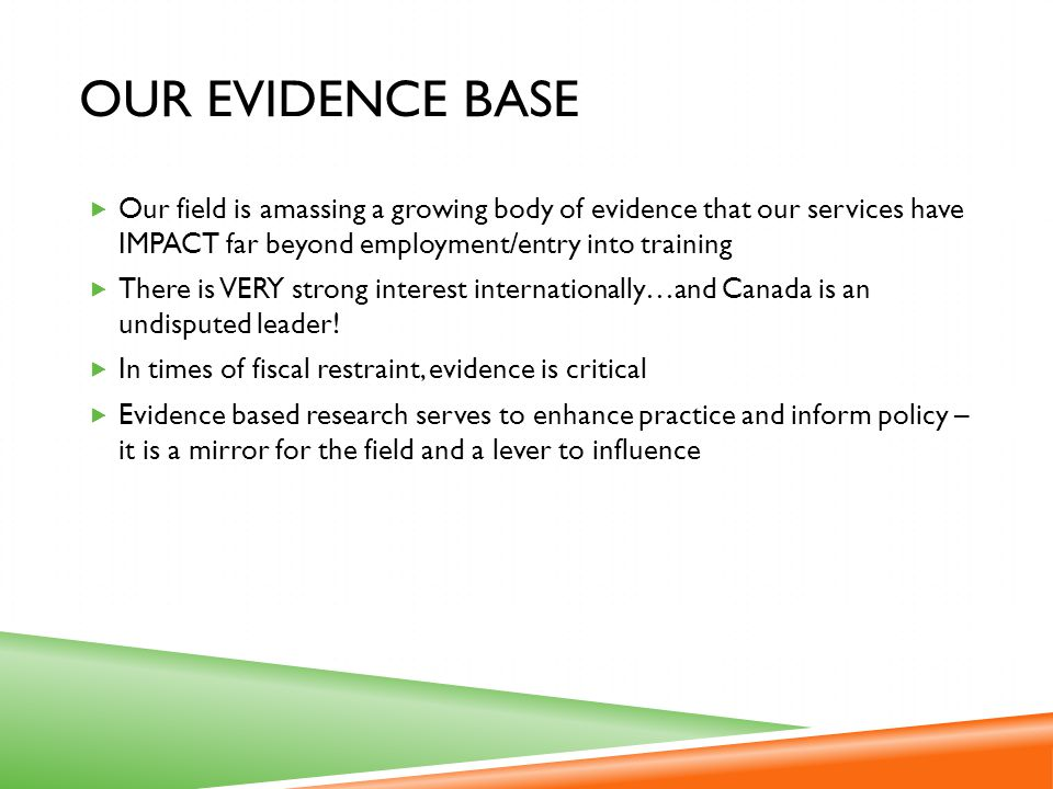 Our Evidence Base Our field is amassing a growing body of evidence that our services have IMPACT far beyond employment/entry into training.