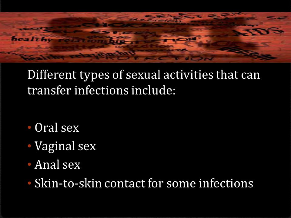 Different types of sexual activities that can transfer infections include: