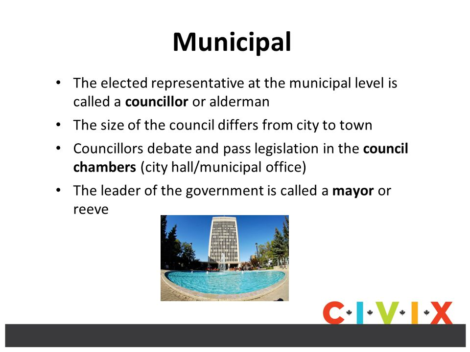 Municipal The elected representative at the municipal level is called a councillor or alderman. The size of the council differs from city to town.
