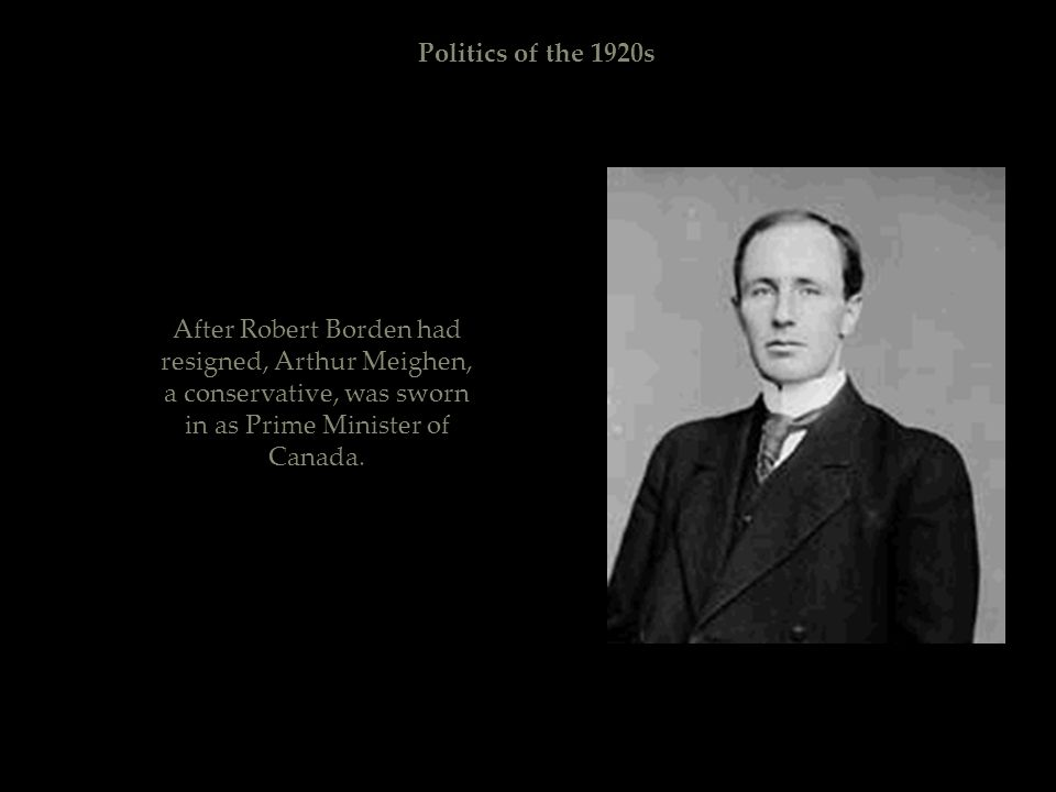 Politics of the 1920s After Robert Borden had resigned, Arthur Meighen, a conservative, was sworn in as Prime Minister of Canada.