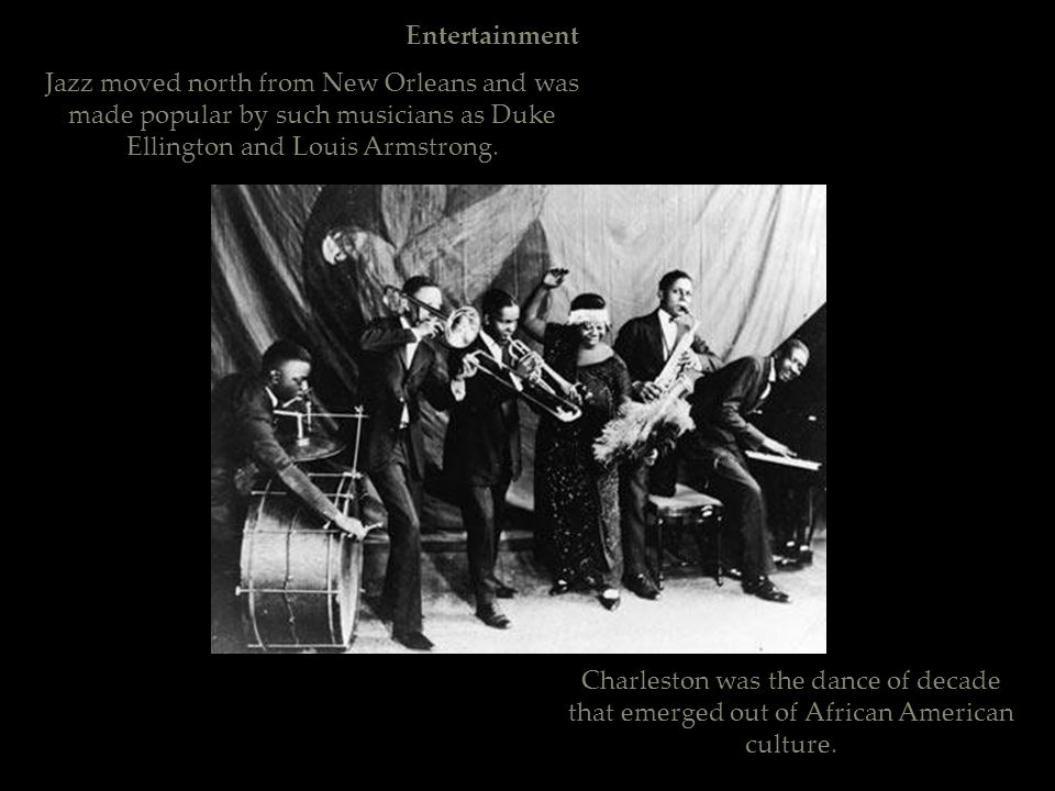 Entertainment Jazz moved north from New Orleans and was made popular by such musicians as Duke Ellington and Louis Armstrong.