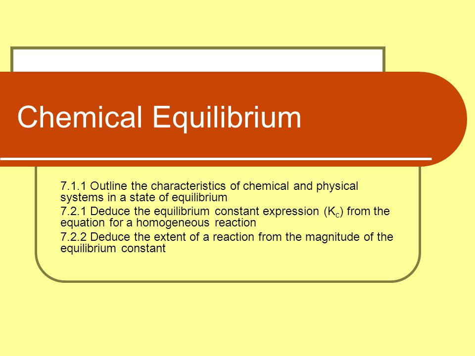 Chemical Equilibrium 7.1.1 Outline the characteristics of chemical and physical systems in a state of equilibrium.