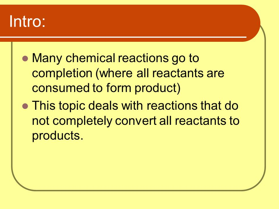Intro: Many chemical reactions go to completion (where all reactants are consumed to form product)