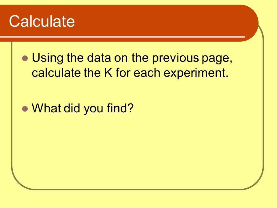 Calculate Using the data on the previous page, calculate the K for each experiment.
