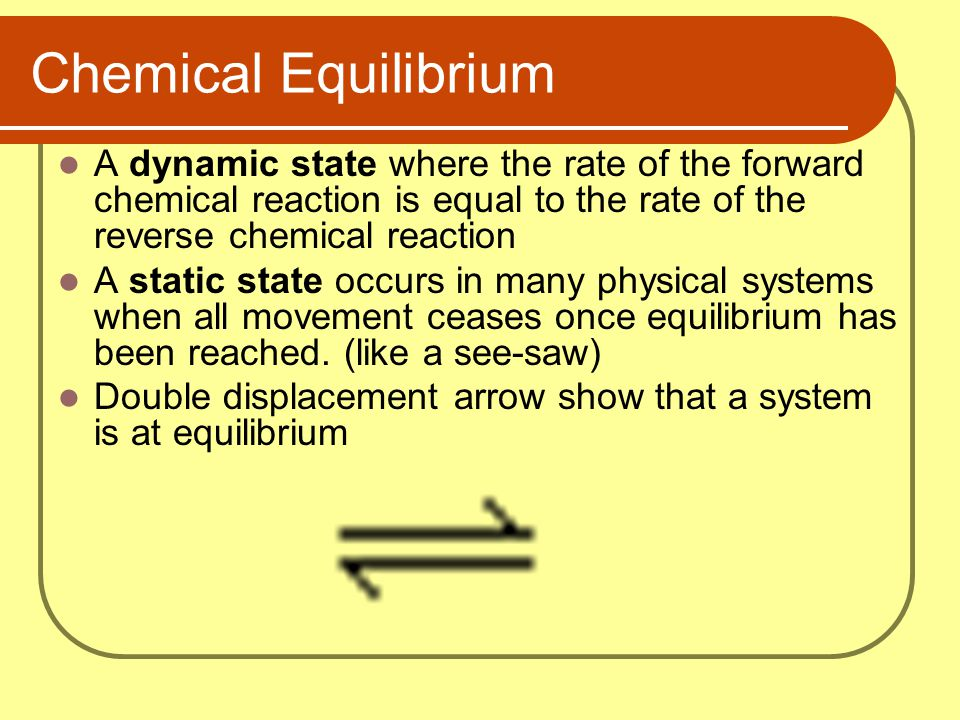 Chemical Equilibrium A dynamic state where the rate of the forward chemical reaction is equal to the rate of the reverse chemical reaction.