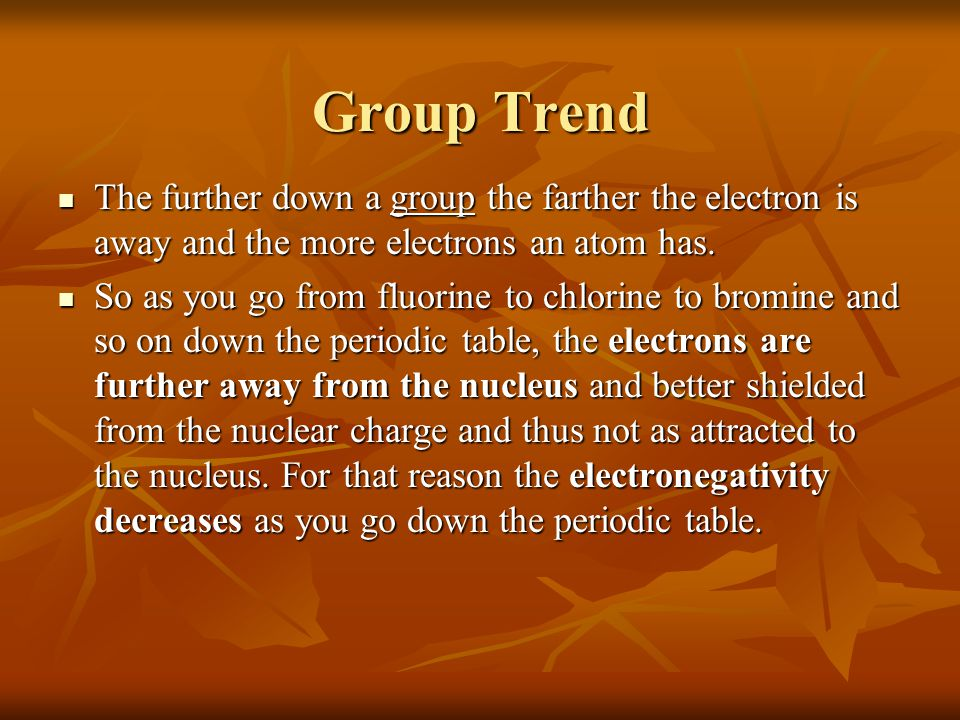 Group Trend The further down a group the farther the electron is away and the more electrons an atom has.