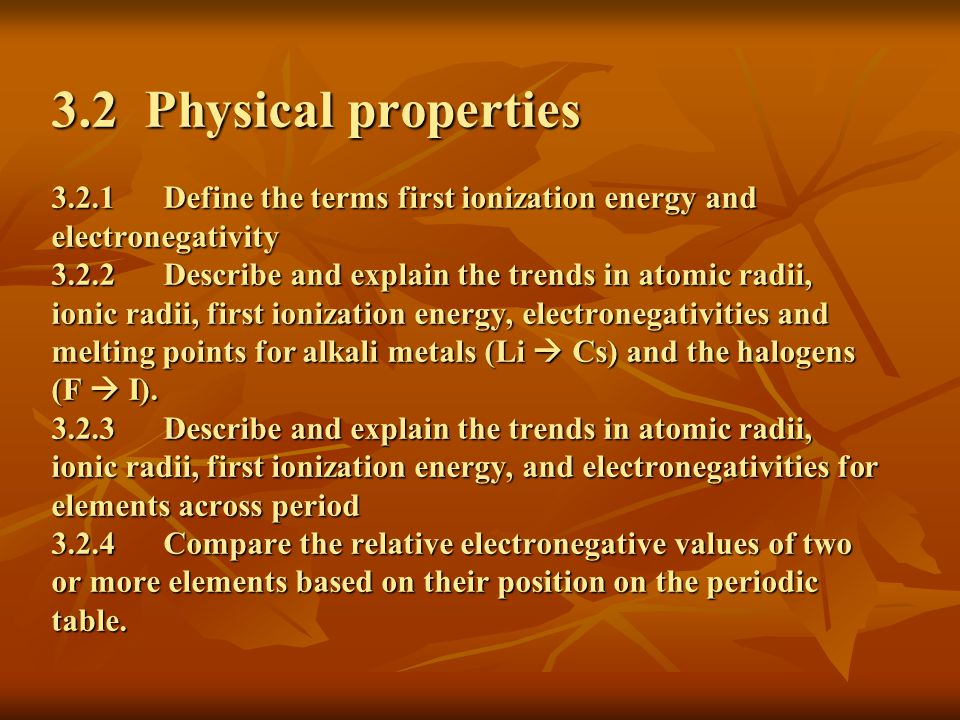 3.2 Physical properties Define the terms first ionization energy and electronegativity Describe and explain the trends in atomic radii, ionic radii, first ionization energy, electronegativities and melting points for alkali metals (Li  Cs) and the halogens (F  I).