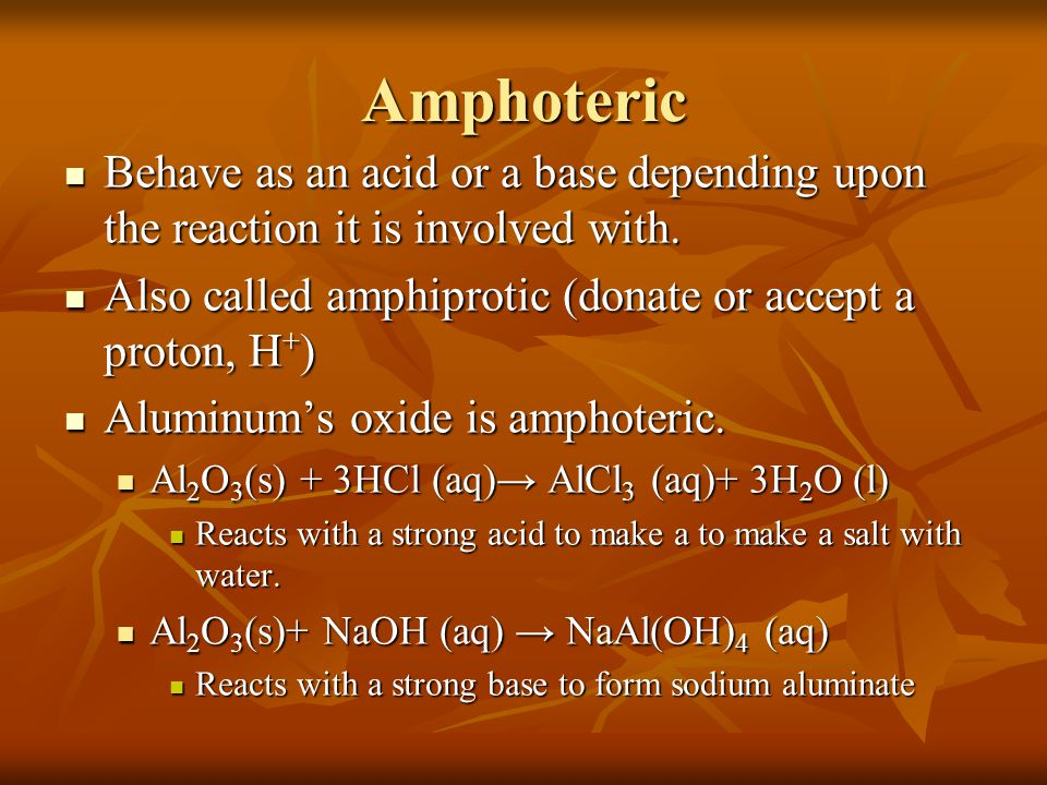 Amphoteric Behave as an acid or a base depending upon the reaction it is involved with. Also called amphiprotic (donate or accept a proton, H+)