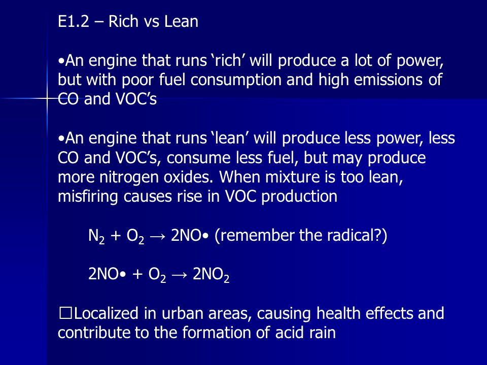 E1.2 – Rich vs Lean •An engine that runs 'rich' will produce a lot of power, but with poor fuel consumption and high emissions of CO and VOC's.