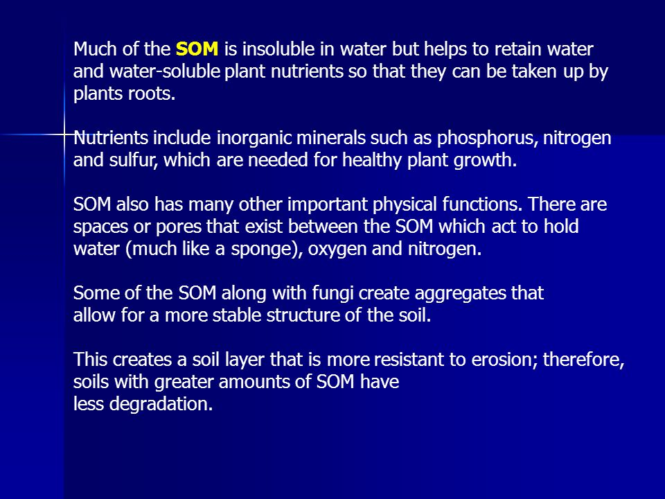 Much of the SOM is insoluble in water but helps to retain water and water-soluble plant nutrients so that they can be taken up by plants roots.
