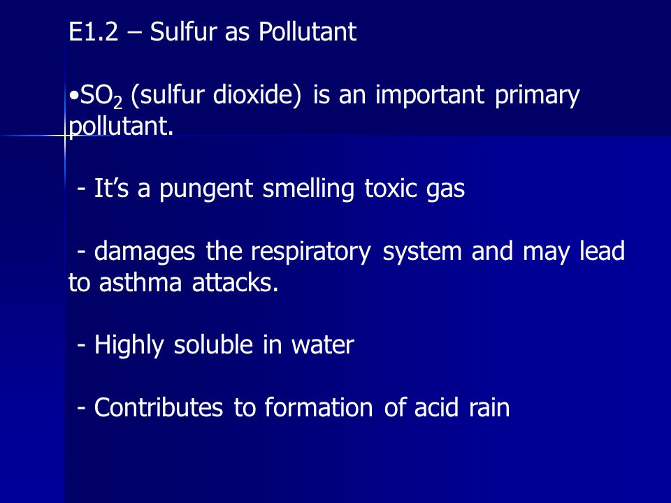 E1.2 – Sulfur as Pollutant •SO2 (sulfur dioxide) is an important primary pollutant. - It's a pungent smelling toxic gas.