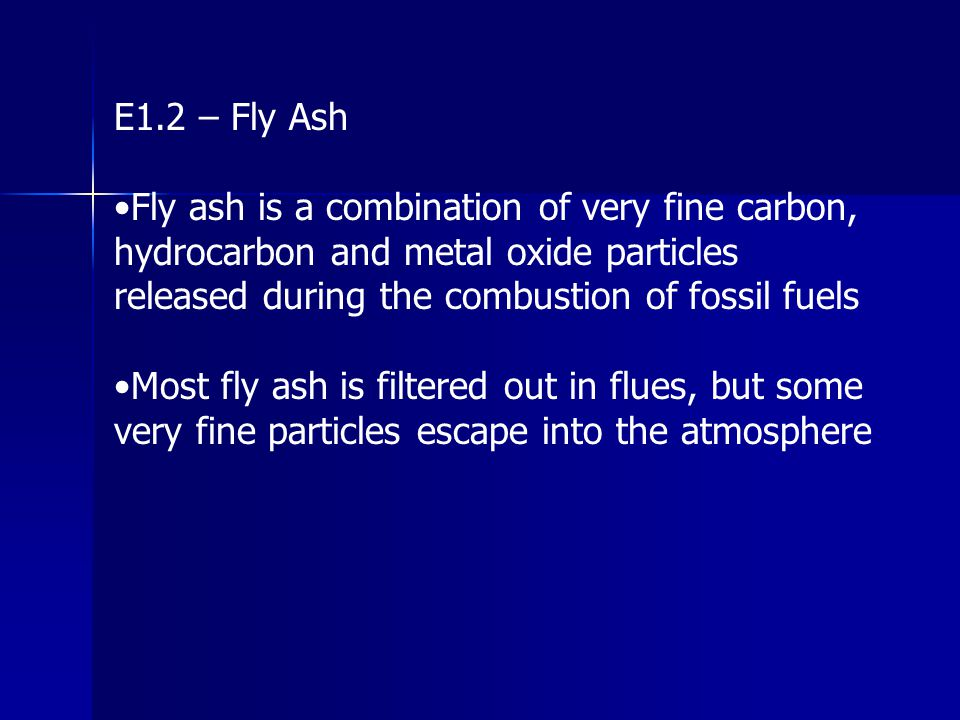 E1.2 – Fly Ash •Fly ash is a combination of very fine carbon, hydrocarbon and metal oxide particles released during the combustion of fossil fuels.