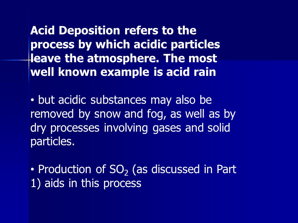 Acid Deposition refers to the process by which acidic particles leave the atmosphere. The most well known example is acid rain