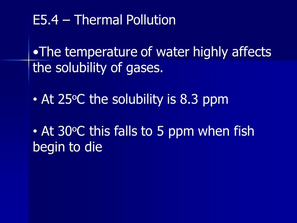 E5.4 – Thermal Pollution •The temperature of water highly affects the solubility of gases. At 25oC the solubility is 8.3 ppm.