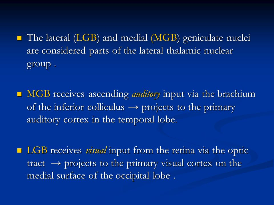 The lateral (LGB) and medial (MGB) geniculate nuclei are considered parts of the lateral thalamic nuclear group .