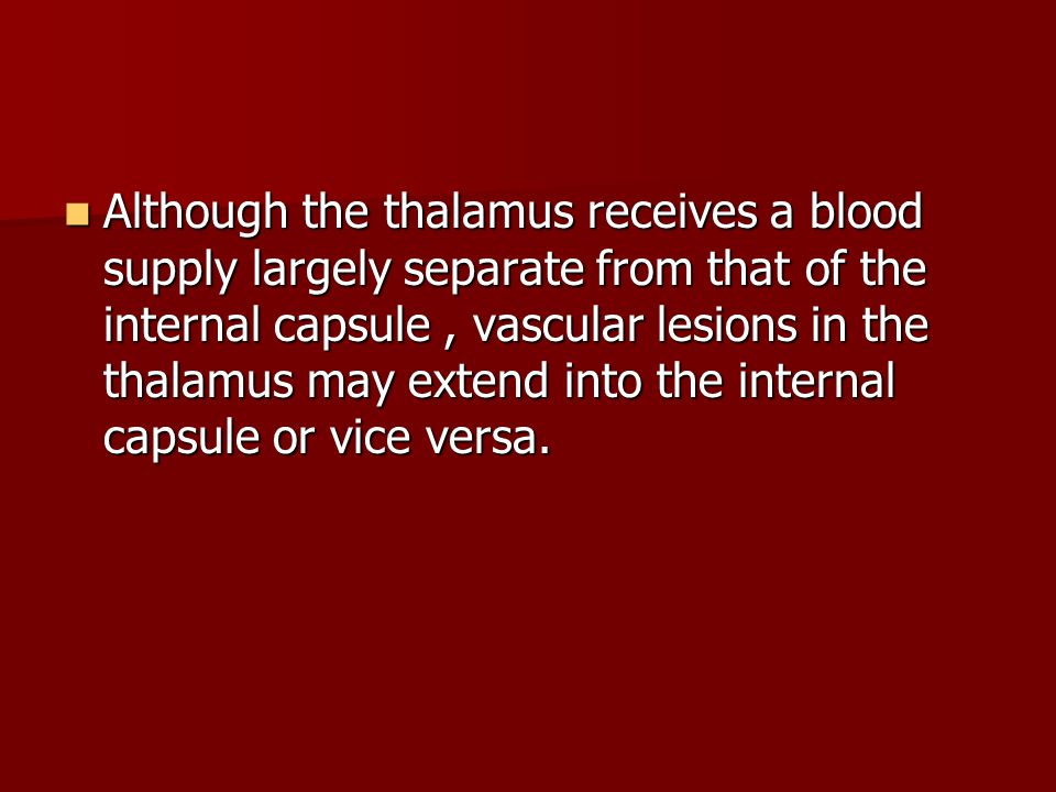 Although the thalamus receives a blood supply largely separate from that of the internal capsule , vascular lesions in the thalamus may extend into the internal capsule or vice versa.