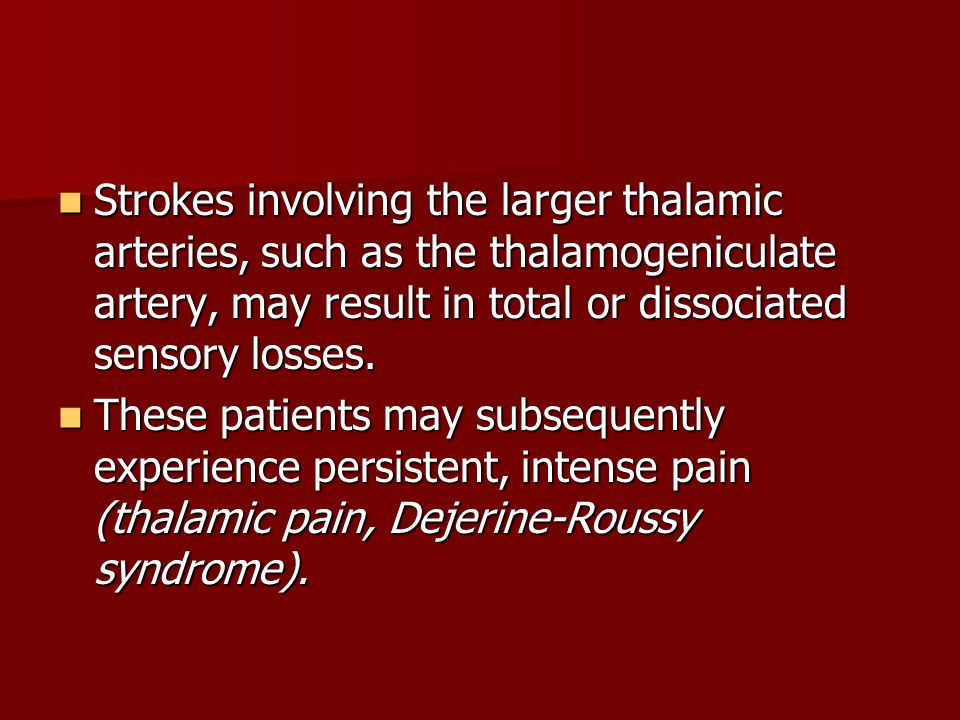 Strokes involving the larger thalamic arteries, such as the thalamogeniculate artery, may result in total or dissociated sensory losses.