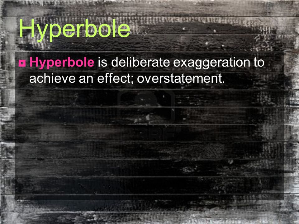 Hyperbole Hyperbole is deliberate exaggeration to achieve an effect; overstatement.
