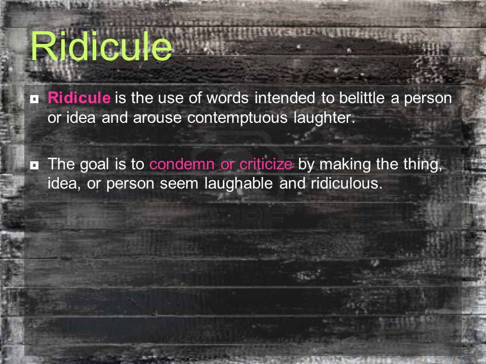 Ridicule Ridicule is the use of words intended to belittle a person or idea and arouse contemptuous laughter.