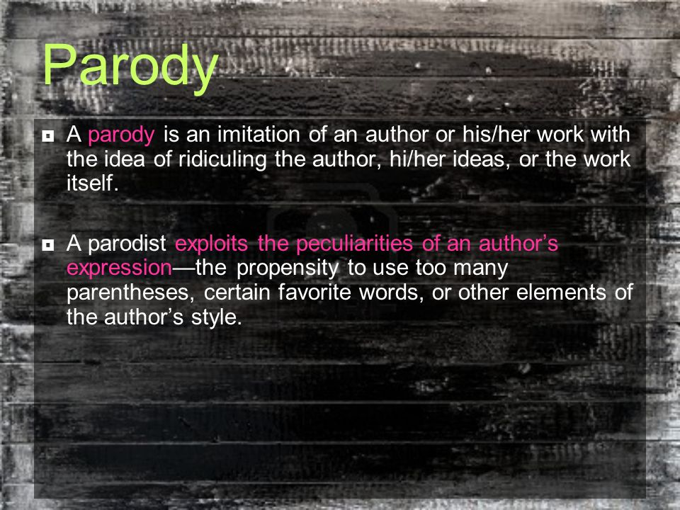 Parody A parody is an imitation of an author or his/her work with the idea of ridiculing the author, hi/her ideas, or the work itself.