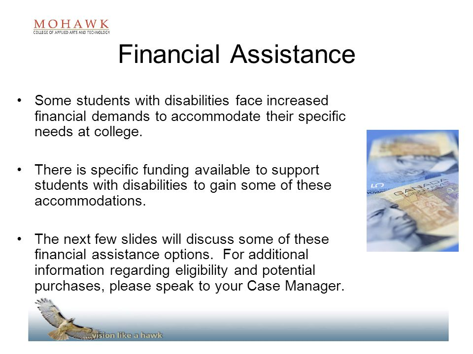 Financial Assistance Some students with disabilities face increased financial demands to accommodate their specific needs at college.