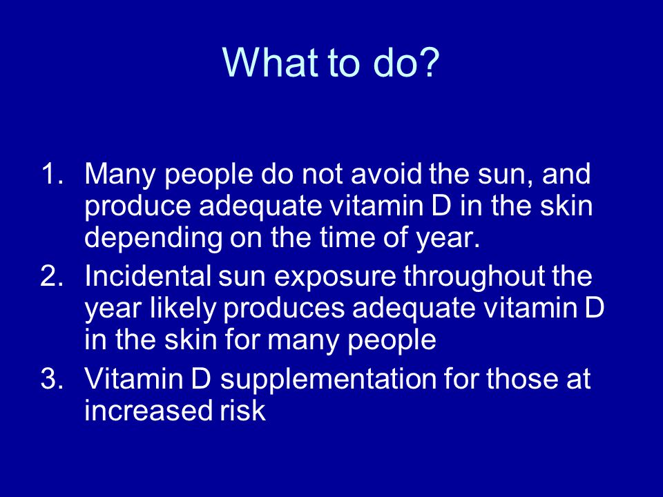 What to do Many people do not avoid the sun, and produce adequate vitamin D in the skin depending on the time of year.