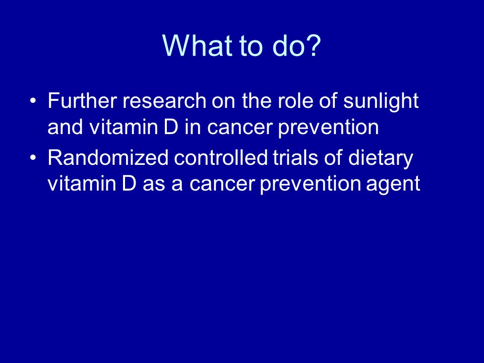What to do Further research on the role of sunlight and vitamin D in cancer prevention.