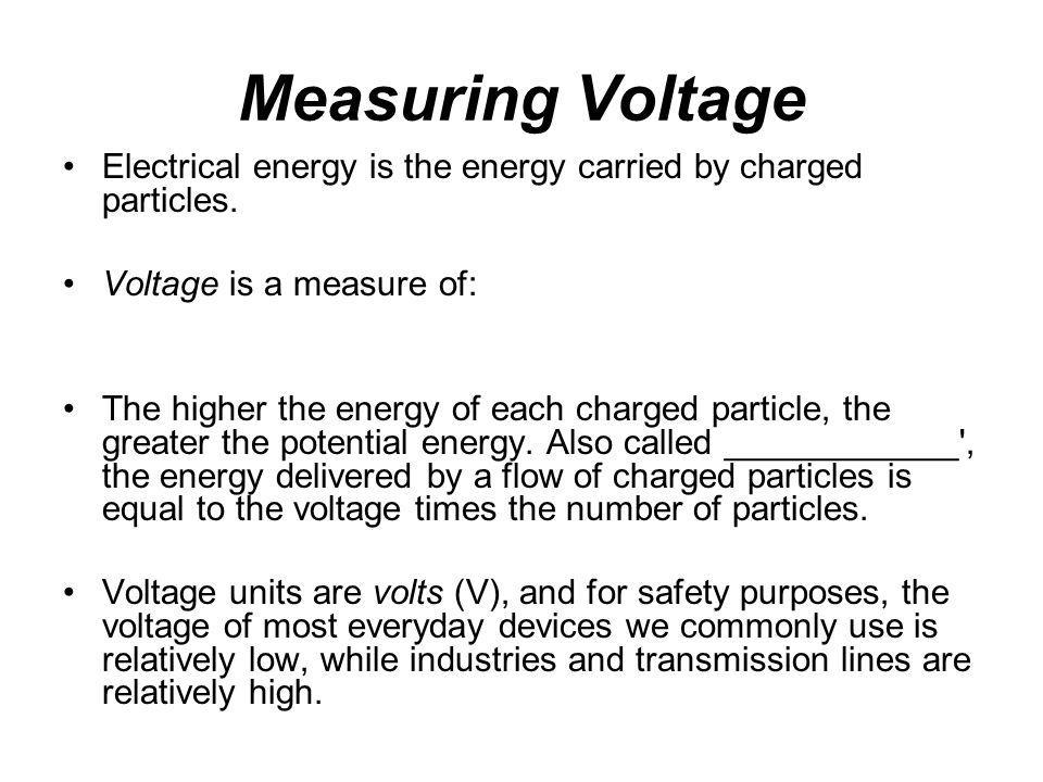 Measuring Voltage Electrical energy is the energy carried by charged particles. Voltage is a measure of: