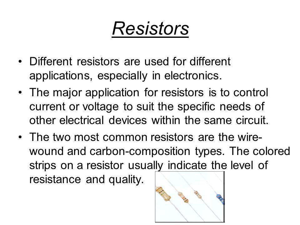 Resistors Different resistors are used for different applications, especially in electronics.
