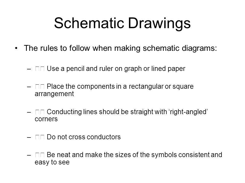 Schematic Drawings The rules to follow when making schematic diagrams: