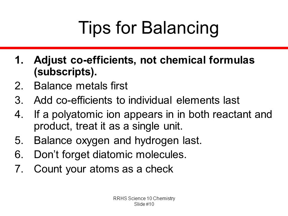 Tips for Balancing Adjust co-efficients, not chemical formulas (subscripts). Balance metals first.