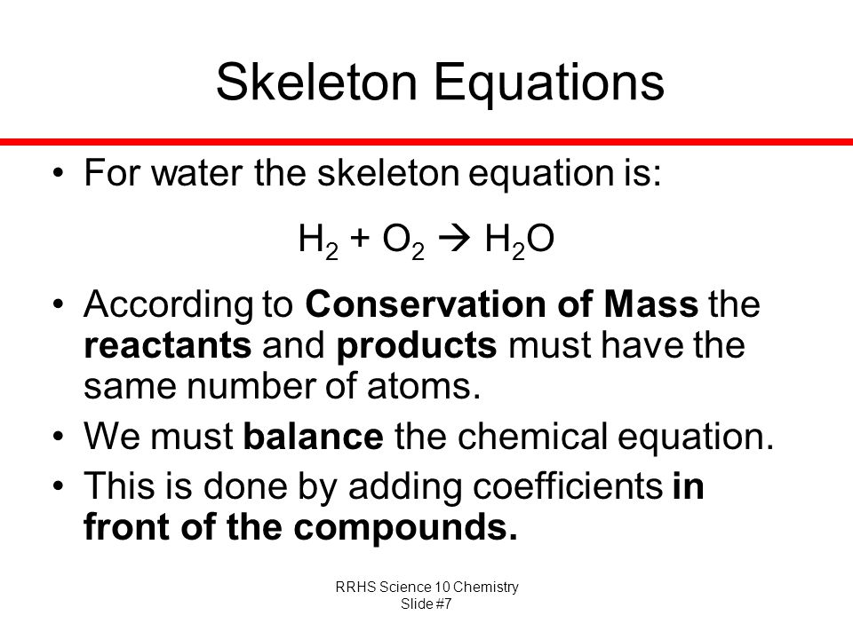 Skeleton Equations For water the skeleton equation is: H2 + O2  H2O