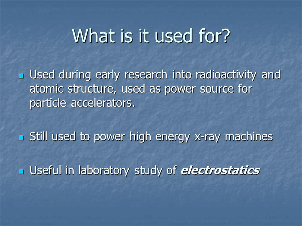 What is it used for Used during early research into radioactivity and atomic structure, used as power source for particle accelerators.