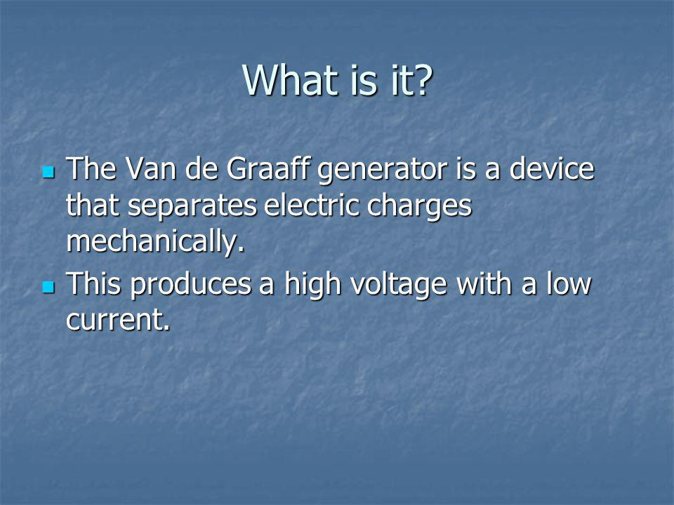 What is it. The Van de Graaff generator is a device that separates electric charges mechanically.