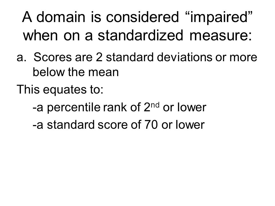 A domain is considered impaired when on a standardized measure: