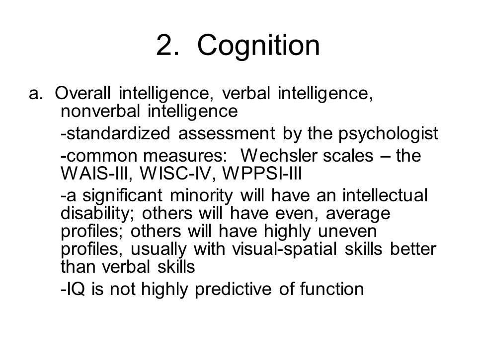 2. Cognition a. Overall intelligence, verbal intelligence, nonverbal intelligence. -standardized assessment by the psychologist.