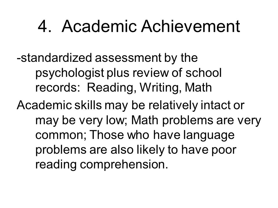 4. Academic Achievement -standardized assessment by the psychologist plus review of school records: Reading, Writing, Math.