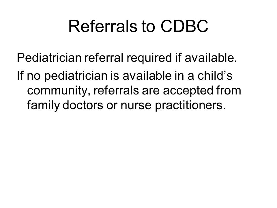 Referrals to CDBC Pediatrician referral required if available.