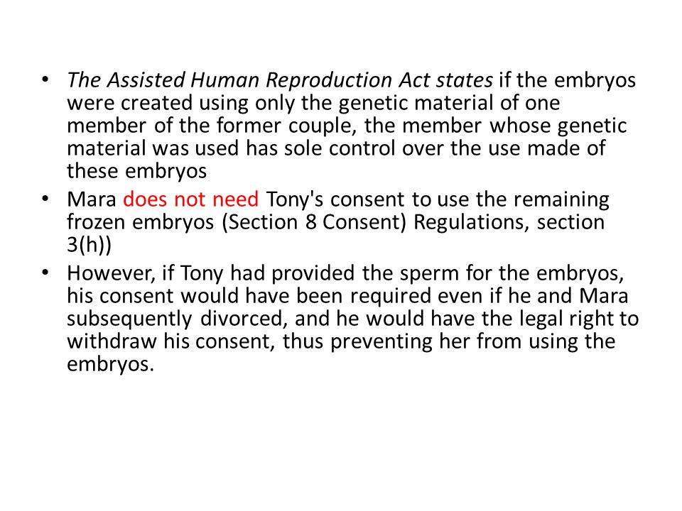 The Assisted Human Reproduction Act states if the embryos were created using only the genetic material of one member of the former couple, the member whose genetic material was used has sole control over the use made of these embryos