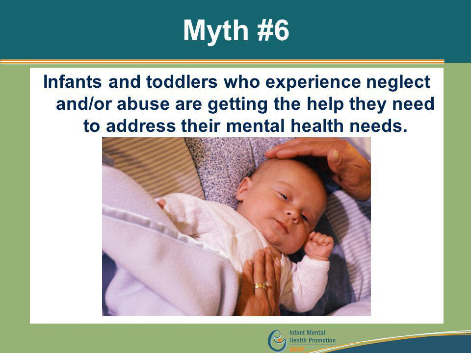 Myth #6 Infants and toddlers who experience neglect and/or abuse are getting the help they need to address their mental health needs.