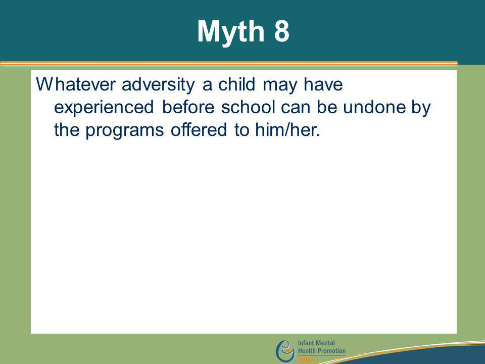 Myth 8 Whatever adversity a child may have experienced before school can be undone by the programs offered to him/her.