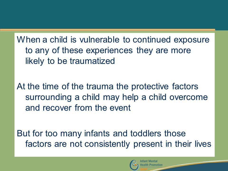 When a child is vulnerable to continued exposure to any of these experiences they are more likely to be traumatized At the time of the trauma the protective factors surrounding a child may help a child overcome and recover from the event But for too many infants and toddlers those factors are not consistently present in their lives
