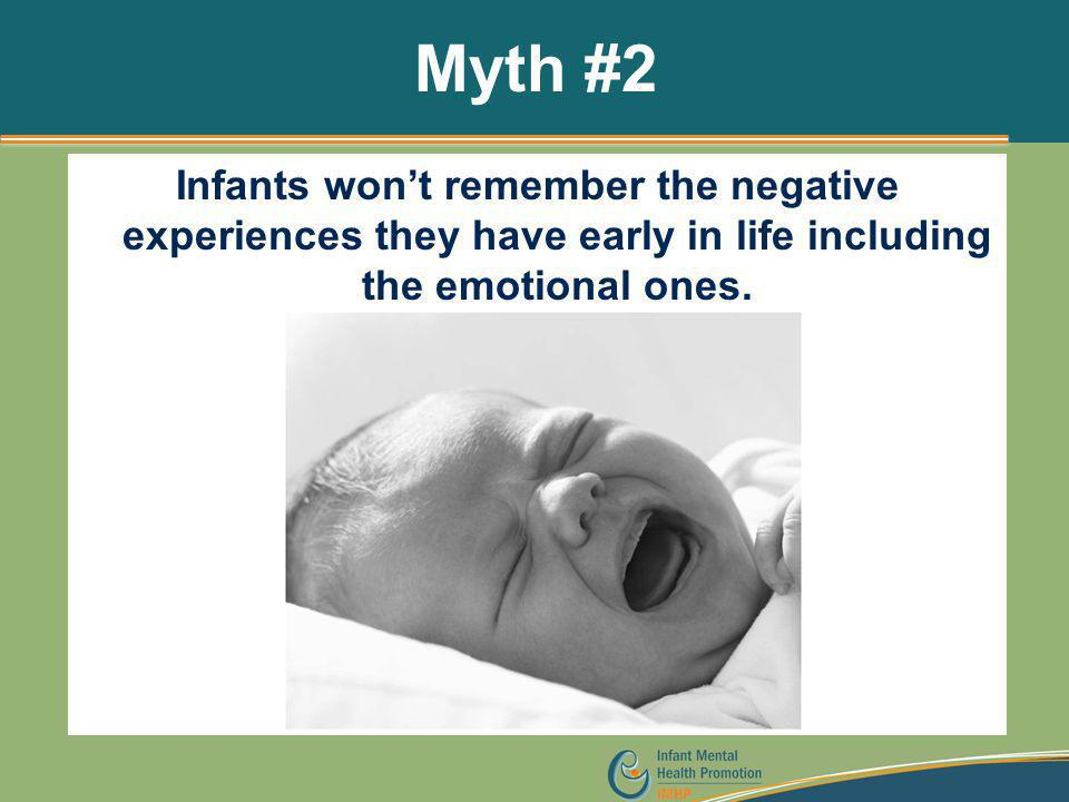 Myth #2 Infants won't remember the negative experiences they have early in life including the emotional ones.