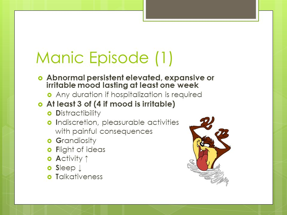 Manic Episode (1) Abnormal persistent elevated, expansive or irritable mood lasting at least one week.