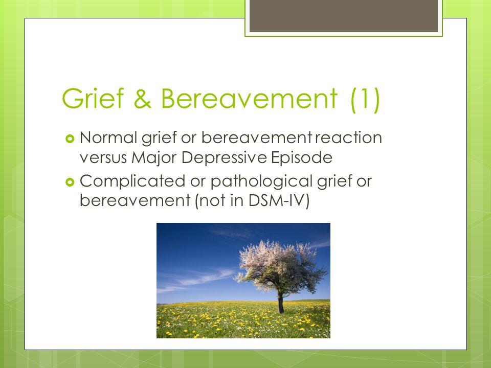 Grief & Bereavement (1) Normal grief or bereavement reaction versus Major Depressive Episode.
