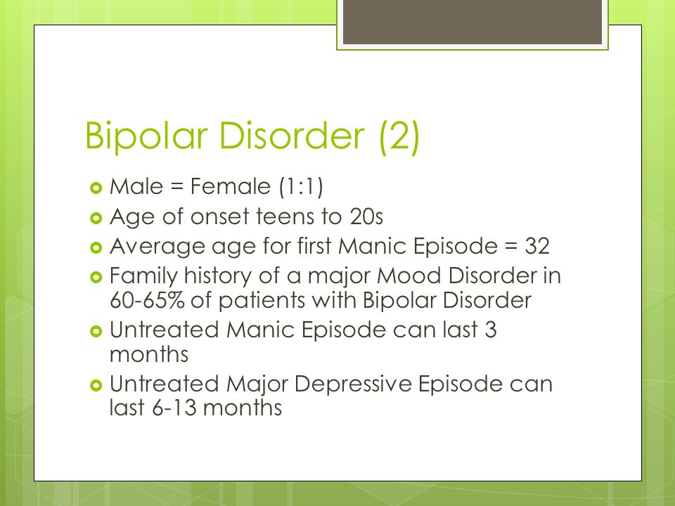 Bipolar Disorder (2) Male = Female (1:1) Age of onset teens to 20s